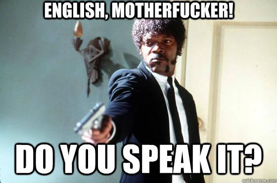 English, motherfucker! Do you speak it? - Pulp Fiction